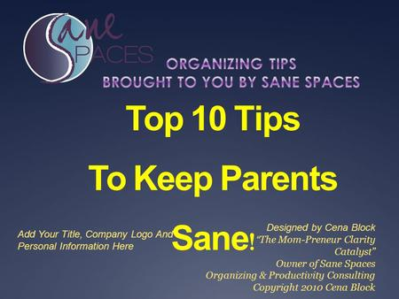 "Top 10 Tips To Keep Parents Sane ! Designed by Cena Block "" The Mom-Preneur Clarity Catalyst"" Owner of Sane Spaces Organizing & Productivity Consulting."