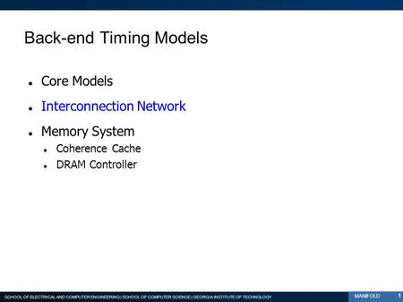 SCHOOL OF ELECTRICAL AND COMPUTER ENGINEERING | SCHOOL OF COMPUTER SCIENCE | GEORGIA INSTITUTE OF TECHNOLOGY MANIFOLD Back-end Timing Models Core Models.
