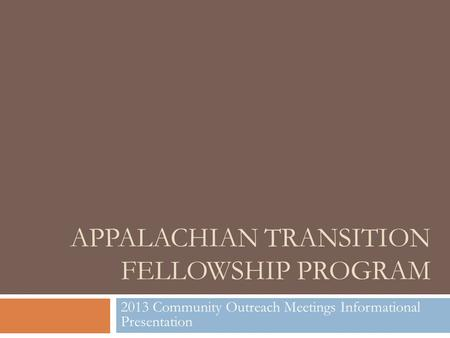 APPALACHIAN TRANSITION FELLOWSHIP PROGRAM 2013 Community Outreach Meetings Informational Presentation.