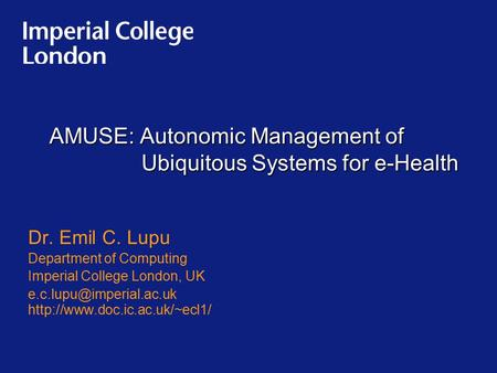 AMUSE: Autonomic Management of Ubiquitous Systems for e-Health Dr. Emil C. Lupu Department of Computing Imperial College London, UK