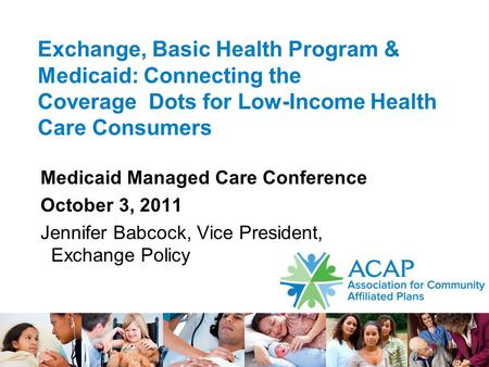 1 Exchange, Basic Health Program & Medicaid: Connecting the Coverage Dots for Low-Income Health Care Consumers Medicaid Managed Care Conference October.