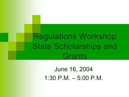 Regulations Workshop State Scholarships and Grants June 16, 2004 1:30 P.M. – 5:00 P.M.