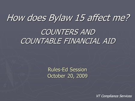 Rules-Ed Session October 20, 2009 How does Bylaw 15 affect me? COUNTERS AND COUNTABLE FINANCIAL AID VT Compliance Services.