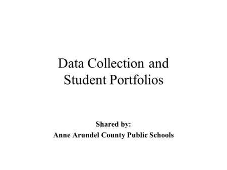 Data Collection and Student Portfolios Shared by: Anne Arundel County Public Schools.