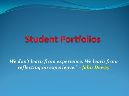 "Student Portfolios We don't learn from experience. We learn from reflecting on experience."" – John Dewey."