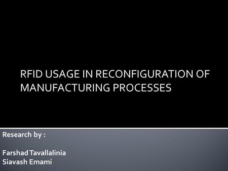 RFID USAGE IN RECONFIGURATION OF MANUFACTURING PROCESSES Research by : Farshad Tavallalinia Siavash Emami.