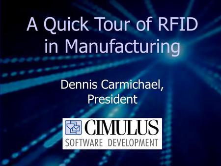 A Quick Tour of RFID in Manufacturing Dennis Carmichael, President.