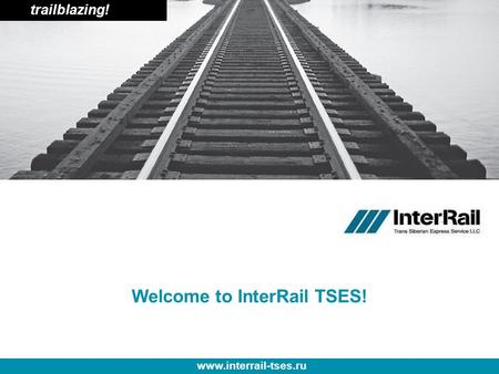 Trailblazing! www.interrail-tses.ru Welcome to InterRail TSES!
