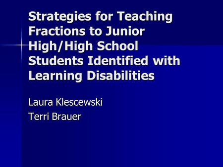 Strategies for Teaching Fractions to Junior High/High School Students Identified with Learning Disabilities Laura Klescewski Terri Brauer.