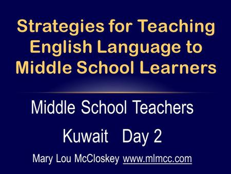 Middle School Teachers Kuwait Day 2 Mary Lou McCloskey www.mlmcc.comwww.mlmcc.com Strategies for Teaching English Language to Middle School Learners.