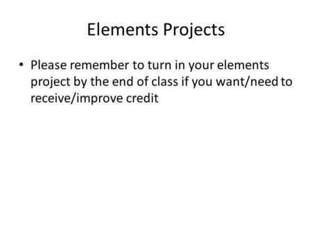 Elements Projects Please remember to turn in your elements project by the end of class if you want/need to receive/improve credit.