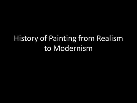History of Painting from Realism to Modernism. Invention of Photography is in 1830 How does this change attitudes to realism? How does photography as.