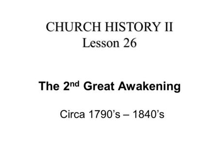 The 2 nd Great Awakening Circa 1790's – 1840's CHURCH HISTORY II Lesson 26.