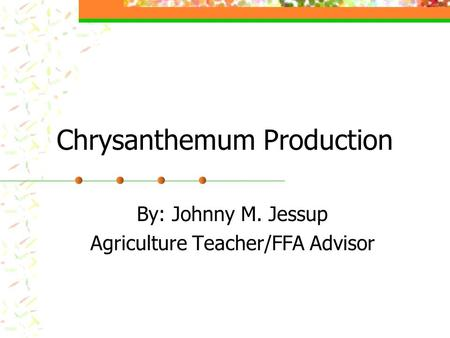 Chrysanthemum Production By: Johnny M. Jessup Agriculture Teacher/FFA Advisor.