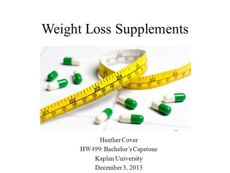 Weight Loss Supplements Heather Cover HW499: Bachelor's Capstone Kaplan University December 3, 2013.