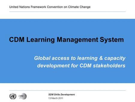 13 March 2011 SDM Skills Development CDM Learning Management System Global access to learning & capacity development for CDM stakeholders.