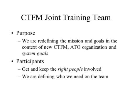 CTFM Joint Training Team Purpose –We are redefining the mission and goals in the context of new CTFM, ATO organization and system goals Participants –Get.