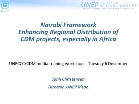 Nairobi Framework Enhancing Regional Distribution of CDM projects, especially in Africa UNFCCC/CDM media training workshop - Tuesday 6 December John Christensen.