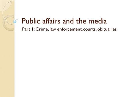 Public affairs and the media Part 1: Crime, law enforcement, courts, obituaries.