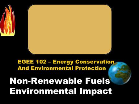 EGEE 102 – Energy Conservation And Environmental Protection Non-Renewable Fuels Environmental Impact.