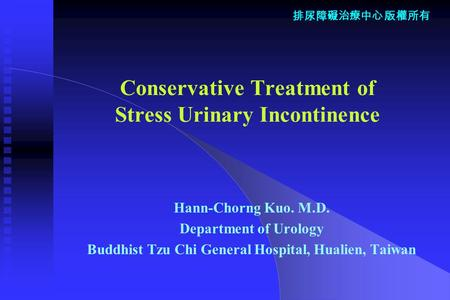 排尿障礙治療中心 版權所有 Conservative Treatment of Stress Urinary Incontinence Hann-Chorng Kuo. M.D. Department of Urology Buddhist Tzu Chi General Hospital, Hualien,