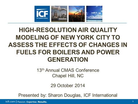 1 icfi.com | 1 HIGH-RESOLUTION AIR QUALITY MODELING OF NEW YORK CITY TO ASSESS THE EFFECTS OF CHANGES IN FUELS FOR BOILERS AND POWER GENERATION 13 th Annual.