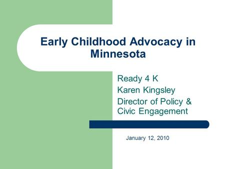 Early Childhood Advocacy in Minnesota Ready 4 K Karen Kingsley Director of Policy & Civic Engagement January 12, 2010.