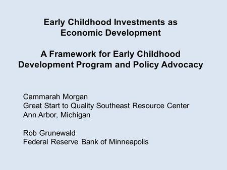 Cammarah Morgan Great Start to Quality Southeast Resource Center Ann Arbor, Michigan Rob Grunewald Federal Reserve Bank of Minneapolis Early Childhood.