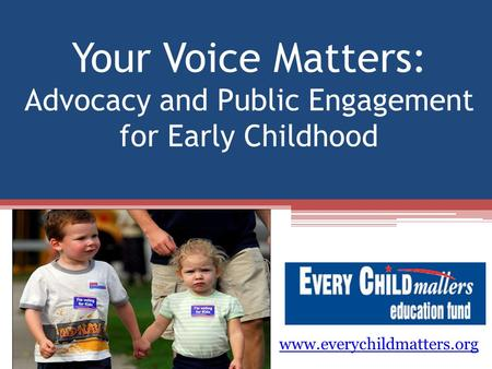 Your Voice Matters: Advocacy and Public Engagement for Early Childhood www.everychildmatters.org.