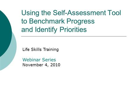 Using the Self-Assessment Tool to Benchmark Progress and Identify Priorities Life Skills Training Webinar Series November 4, 2010.