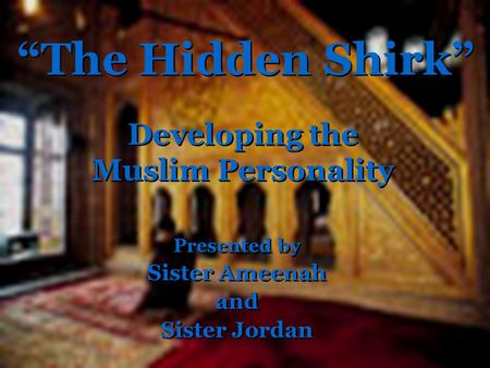 "Developing the Muslim Personality Presented by Sister Ameenah and Sister Jordan Presented by Sister Ameenah and Sister Jordan ""The Hidden Shirk"""