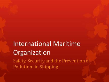 International Maritime Organization Safety, Security and the Prevention of Pollution- in Shipping.