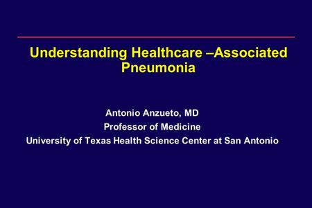 1 Understanding Healthcare –Associated Pneumonia Antonio Anzueto, MD Professor of Medicine University of Texas Health Science Center at San Antonio.