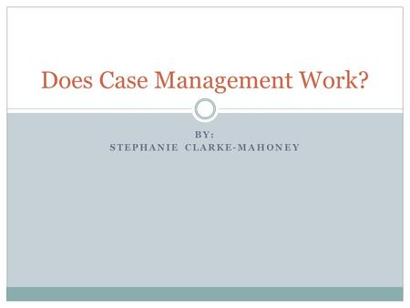 BY: STEPHANIE CLARKE-MAHONEY Does Case Management Work?