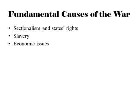 Fundamental Causes of the War Sectionalism and states' rights Slavery Economic issues.