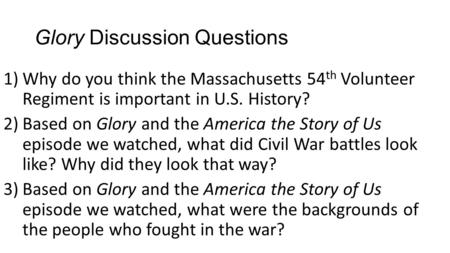 Glory Discussion Questions 1)Why do you think the Massachusetts 54 th Volunteer Regiment is important in U.S. History? 2)Based on Glory and the America.