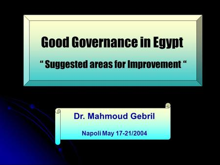 "Good Governance in Egypt "" Suggested areas for Improvement "" Dr. Mahmoud Gebril Napoli May 17-21/2004."
