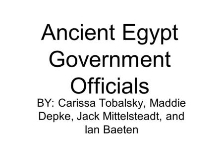 Ancient Egypt Government Officials BY: Carissa Tobalsky, Maddie Depke, Jack Mittelsteadt, and Ian Baeten.