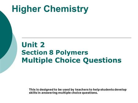 Higher Chemistry Unit 2 Section 8 Polymers Multiple Choice Questions This is designed to be used by teachers to help students develop skills in answering.