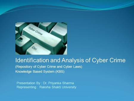 Identification and Analysis of Cyber Crime (Repository of Cyber Crime and Cyber Laws) Knowledge Based System (KBS) Presentation By : Dr. Priyanka Sharma.