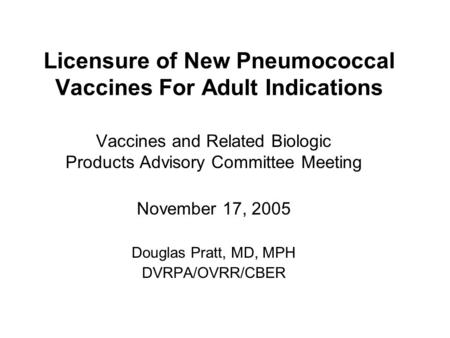 Licensure of New Pneumococcal Vaccines For Adult Indications Vaccines and Related Biologic Products Advisory Committee Meeting November 17, 2005 Douglas.