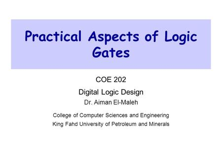 Practical Aspects of Logic Gates COE 202 Digital Logic Design Dr. Aiman El-Maleh College of Computer Sciences and Engineering King Fahd University of Petroleum.