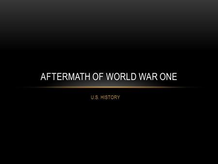 U.S. HISTORY AFTERMATH OF WORLD WAR ONE. THE TREATY OF VERSAILLES June 29, 1919: Treaty of Versailles signed Main Terms of Treaty: -Germany lost all its.