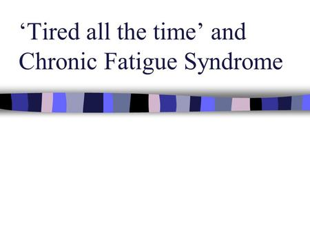 'Tired all the time' and Chronic Fatigue Syndrome.