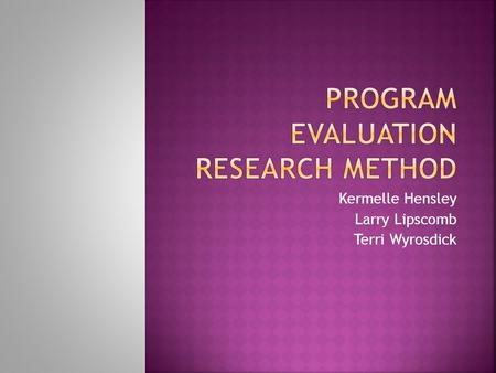 Kermelle Hensley Larry Lipscomb Terri Wyrosdick.  Program evaluation is research designed to assess the implementation and effects of a program.  Its.