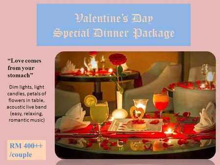 "Valentine's Day Special Dinner Package RM 400++ /couple ""Love comes from your stomach"" Dim lights, light candles, petals of flowers in table, acoustic."
