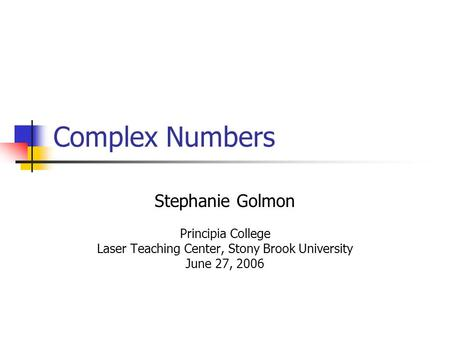 Complex Numbers Stephanie Golmon Principia College Laser Teaching Center, Stony Brook University June 27, 2006.