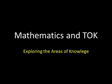Mathematics and TOK Exploring the Areas of Knowlege.