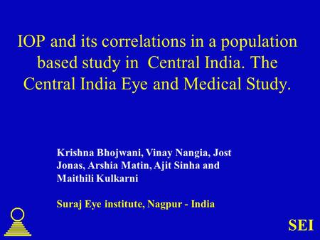 SEI IOP and its correlations in a population based study in Central India. The Central India Eye and Medical Study. Krishna Bhojwani, Vinay Nangia, Jost.