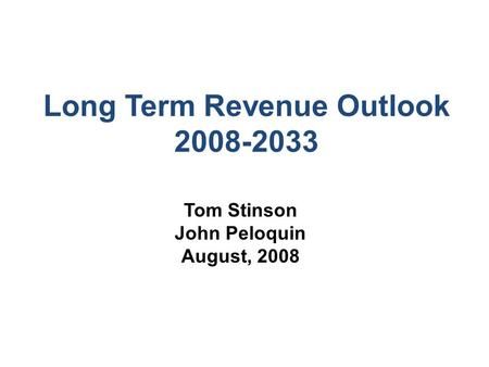 Long Term Revenue Outlook 2008-2033 Tom Stinson John Peloquin August, 2008.